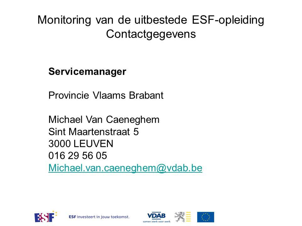 Monitoring van de uitbestede ESF-opleiding Contactgegevens Servicemanager Provincie Vlaams Brabant Michael Van Caeneghem Sint Maartenstraat 5 3000 LEUVEN 016 29 56 05 Michael.van.caeneghem@vdab.be