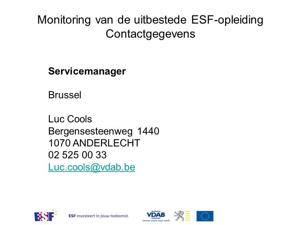 Monitoring van de uitbestede ESF-opleiding Contactgegevens Servicemanager Brussel Luc Cools Bergensesteenweg 1440 1070 ANDERLECHT 02 525 00 33 Luc.coo