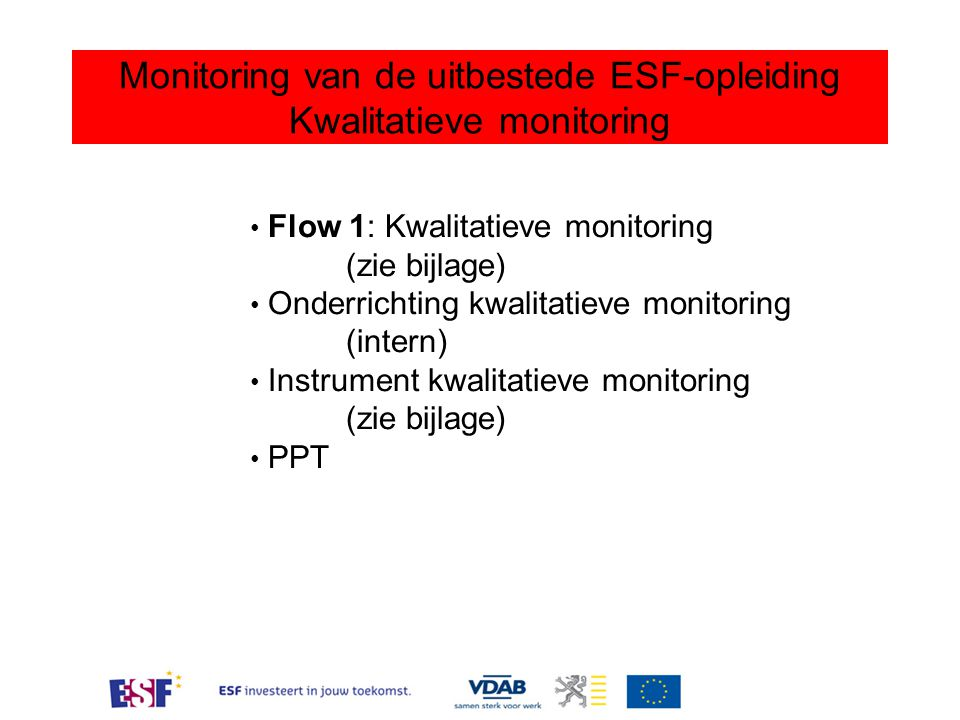 Monitoring van de uitbestede ESF-opleiding Kwalitatieve monitoring Flow 1: Kwalitatieve monitoring (zie bijlage) Onderrichting kwalitatieve monitoring (intern) Instrument kwalitatieve monitoring (zie bijlage) PPT