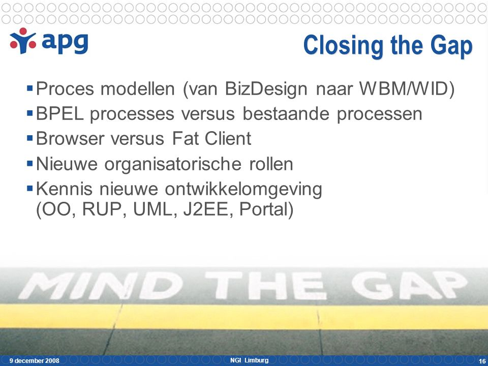 NGI Limburg 9 december 2008 16 Closing the Gap  Proces modellen (van BizDesign naar WBM/WID)  BPEL processes versus bestaande processen  Browser versus Fat Client  Nieuwe organisatorische rollen  Kennis nieuwe ontwikkelomgeving (OO, RUP, UML, J2EE, Portal)