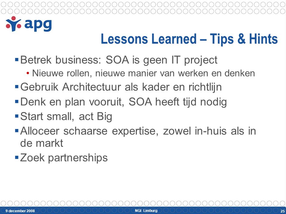 NGI Limburg 9 december 2008 25 Lessons Learned – Tips & Hints  Betrek business: SOA is geen IT project Nieuwe rollen, nieuwe manier van werken en denken  Gebruik Architectuur als kader en richtlijn  Denk en plan vooruit, SOA heeft tijd nodig  Start small, act Big  Alloceer schaarse expertise, zowel in-huis als in de markt  Zoek partnerships