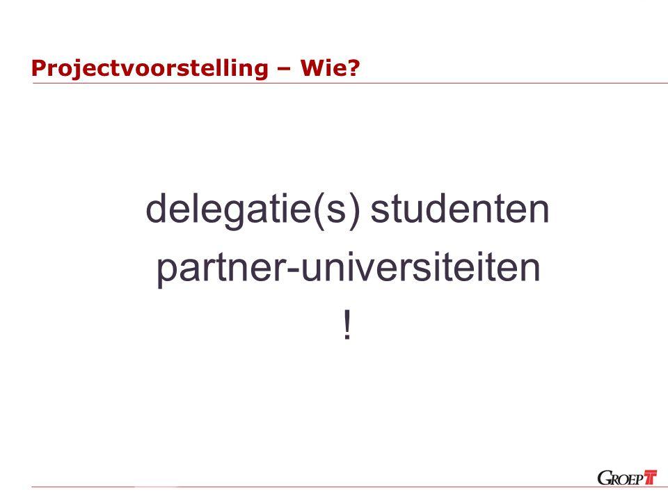 Projectvoorstelling – Wie? delegatie(s) studenten partner-universiteiten !
