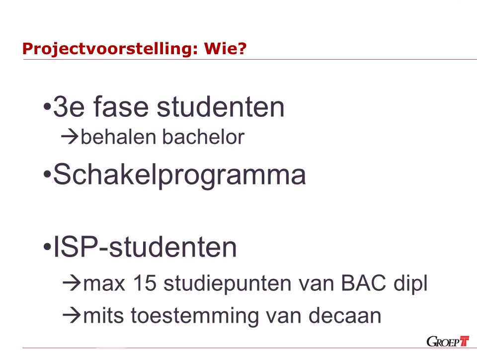 Projectvoorstelling: Wie? 3e fase studenten  behalen bachelor Schakelprogramma ISP-studenten  max 15 studiepunten van BAC dipl  mits toestemming va