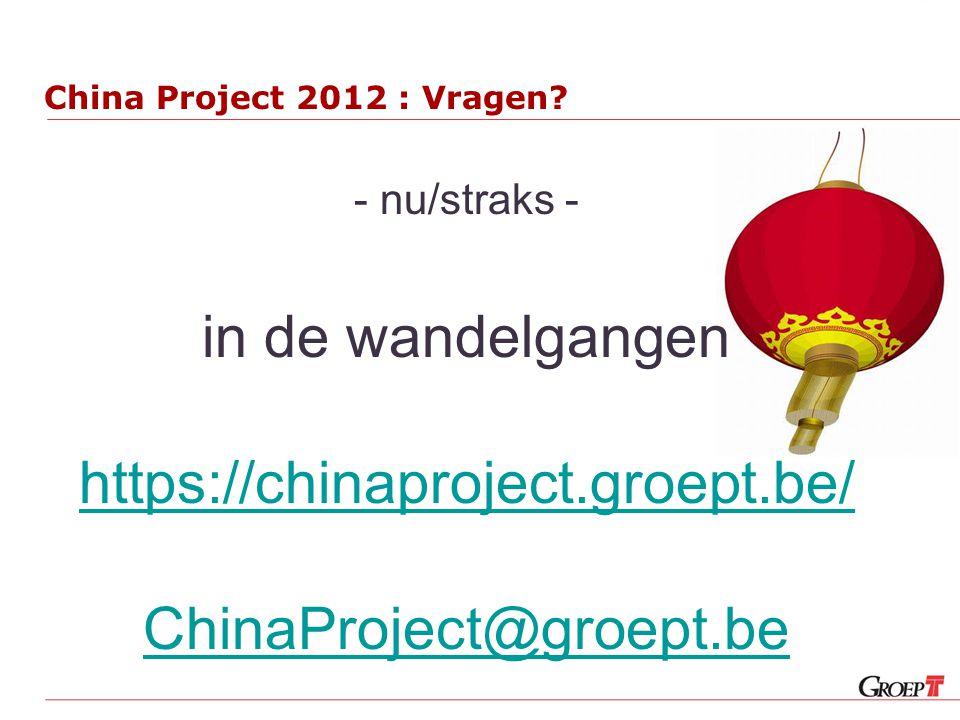 China Project 2012 : Vragen? - nu/straks - in de wandelgangen https://chinaproject.groept.be/ ChinaProject@groept.be