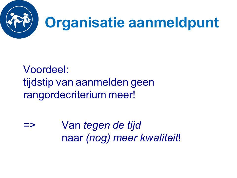 Organisatie aanmeldpunt Voordeel: tijdstip van aanmelden geen rangordecriterium meer! => Van tegen de tijd naar (nog) meer kwaliteit!