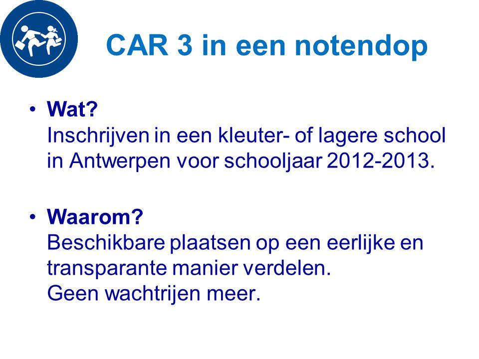 CAR 3 in een notendop Wat? Inschrijven in een kleuter- of lagere school in Antwerpen voor schooljaar 2012-2013. Waarom? Beschikbare plaatsen op een ee