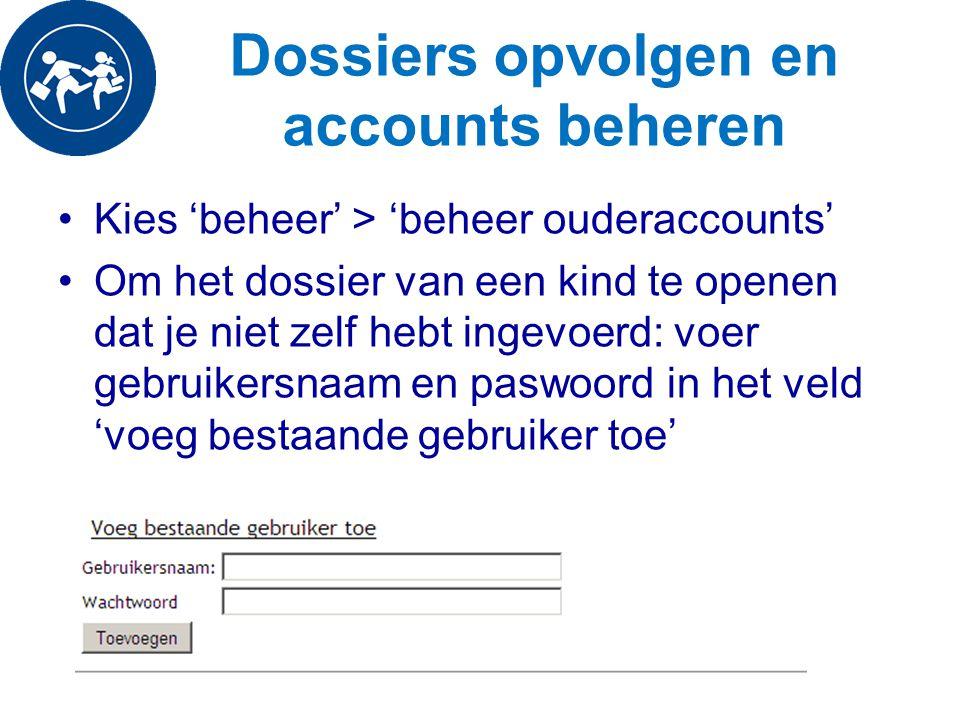 Dossiers opvolgen en accounts beheren Kies 'beheer' > 'beheer ouderaccounts' Om het dossier van een kind te openen dat je niet zelf hebt ingevoerd: vo