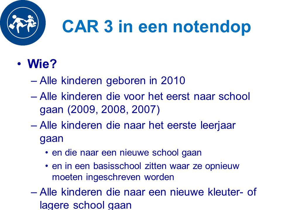 CAR 3 in een notendop Wie? –Alle kinderen geboren in 2010 –Alle kinderen die voor het eerst naar school gaan (2009, 2008, 2007) –Alle kinderen die naa