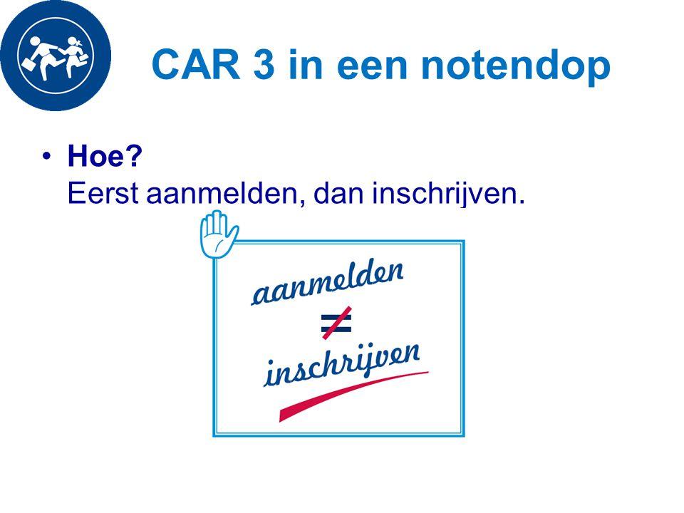 CAR 3 in een notendop Hoe? Eerst aanmelden, dan inschrijven.