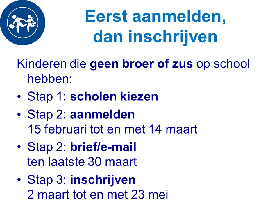 Eerst aanmelden, dan inschrijven Kinderen die geen broer of zus op school hebben: Stap 1: scholen kiezen Stap 2: aanmelden 15 februari tot en met 14 m
