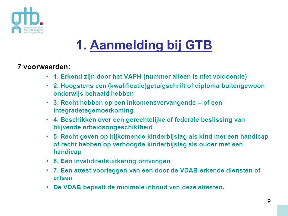 19 1. Aanmelding bij GTB 7 voorwaarden: 1. Erkend zijn door het VAPH (nummer alleen is niet voldoende) 2. Hoogstens een (kwalificatie)getuigschrift of