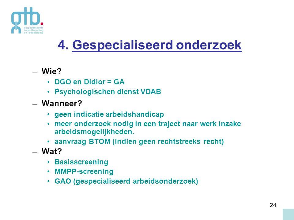 24 4. Gespecialiseerd onderzoek –Wie? DGO en Didior = GA Psychologischen dienst VDAB –Wanneer? geen indicatie arbeidshandicap meer onderzoek nodig in