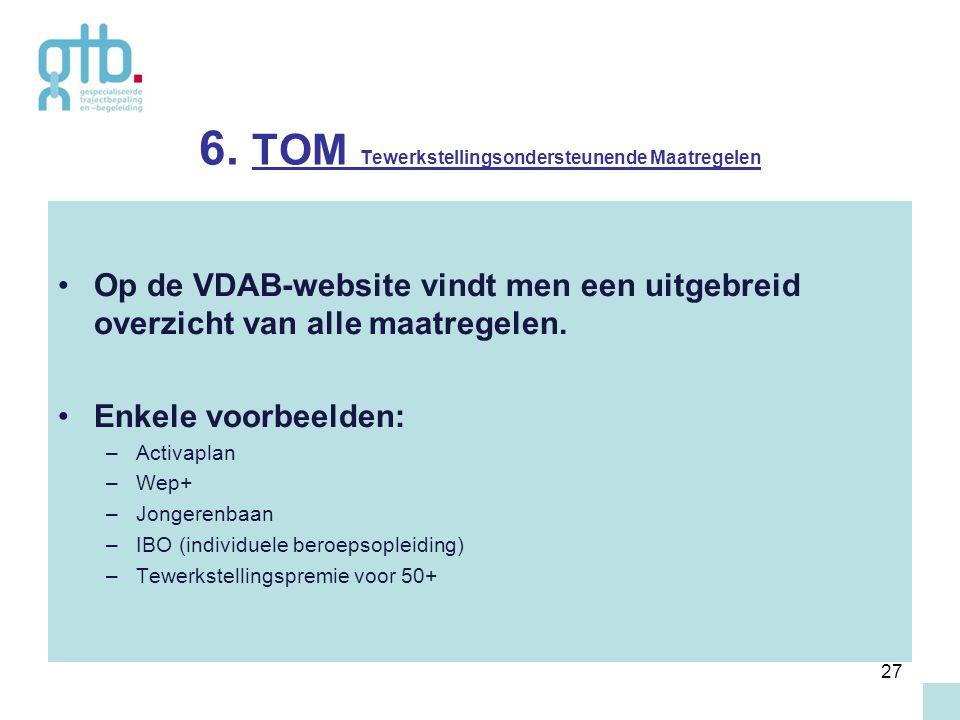 27 6. TOM Tewerkstellingsondersteunende Maatregelen Op de VDAB-website vindt men een uitgebreid overzicht van alle maatregelen. Enkele voorbeelden: –A
