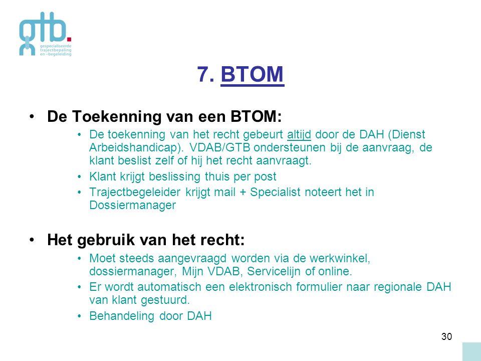 30 7. BTOM De Toekenning van een BTOM: De toekenning van het recht gebeurt altijd door de DAH (Dienst Arbeidshandicap). VDAB/GTB ondersteunen bij de a