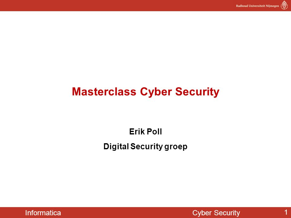 Informatica Cyber Security 1 Masterclass Cyber Security Erik Poll Digital Security groep