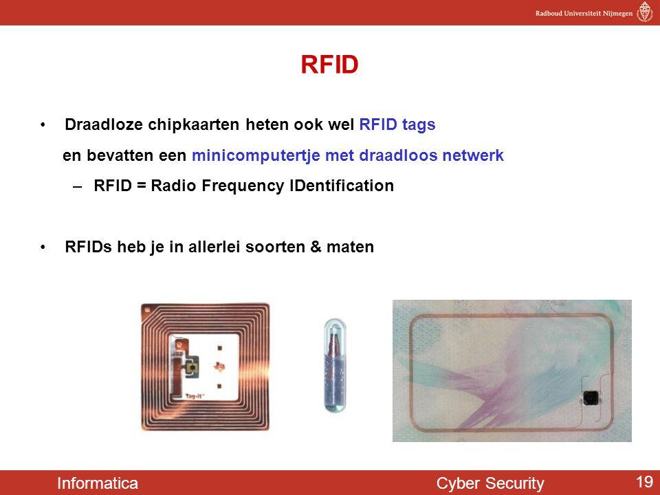 Informatica Cyber Security 19 RFID Draadloze chipkaarten heten ook wel RFID tags en bevatten een minicomputertje met draadloos netwerk –RFID = Radio F