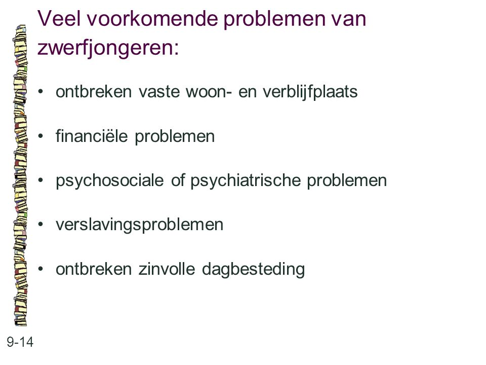 Veel voorkomende problemen van zwerfjongeren: 9-14 ontbreken vaste woon- en verblijfplaats financiële problemen psychosociale of psychiatrische problemen verslavingsproblemen ontbreken zinvolle dagbesteding