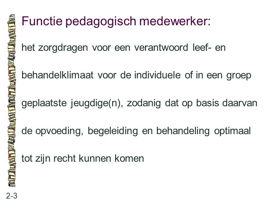 Functie pedagogisch medewerker: 2-3 het zorgdragen voor een verantwoord leef- en behandelklimaat voor de individuele of in een groep geplaatste jeugdige(n), zodanig dat op basis daarvan de opvoeding, begeleiding en behandeling optimaal tot zijn recht kunnen komen