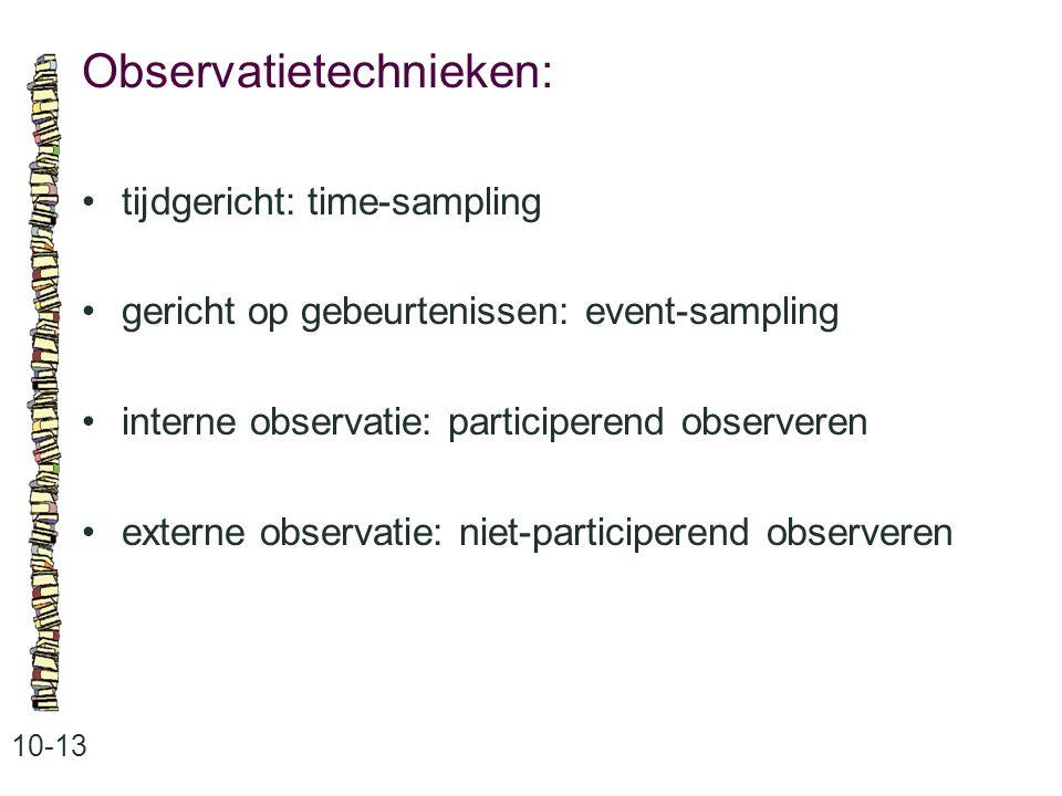 Observatietechnieken: 10-13 tijdgericht: time-sampling gericht op gebeurtenissen: event-sampling interne observatie: participerend observeren externe observatie: niet-participerend observeren