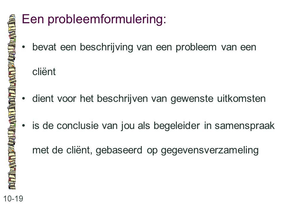 Een probleemformulering: 10-19 bevat een beschrijving van een probleem van een cliënt dient voor het beschrijven van gewenste uitkomsten is de conclusie van jou als begeleider in samenspraak met de cliënt, gebaseerd op gegevensverzameling