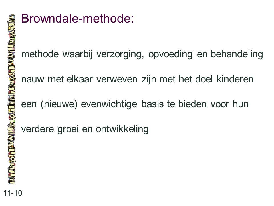 Browndale-methode: 11-10 methode waarbij verzorging, opvoeding en behandeling nauw met elkaar verweven zijn met het doel kinderen een (nieuwe) evenwichtige basis te bieden voor hun verdere groei en ontwikkeling