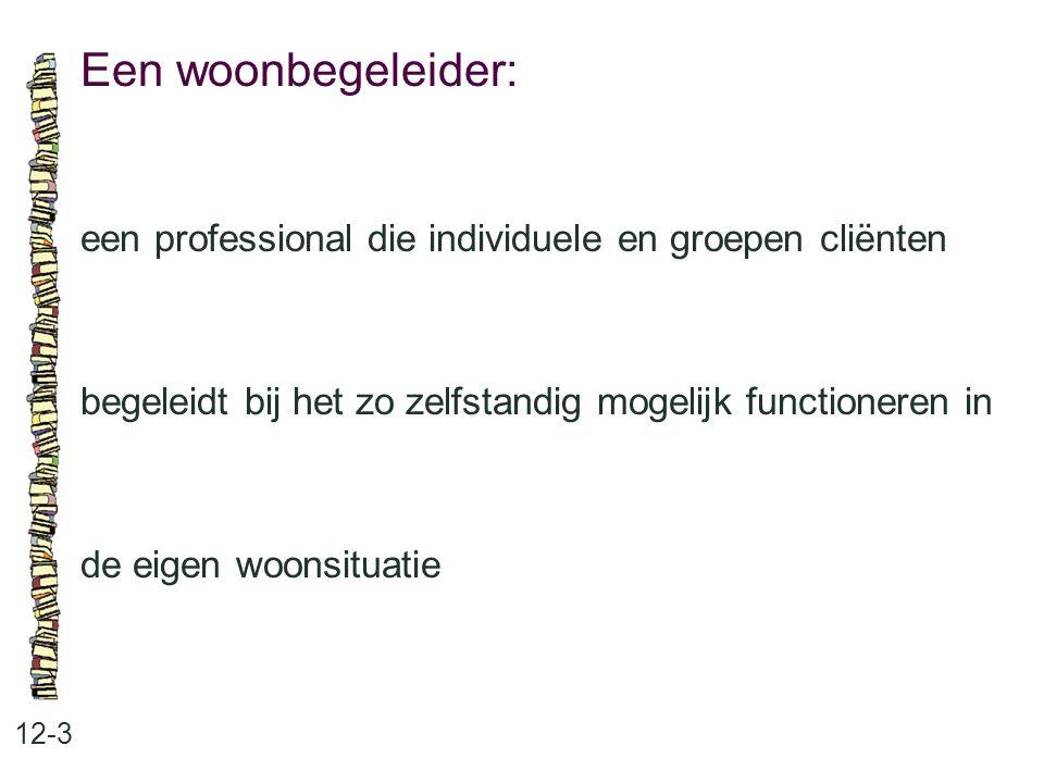 Een woonbegeleider: 12-3 een professional die individuele en groepen cliënten begeleidt bij het zo zelfstandig mogelijk functioneren in de eigen woonsituatie