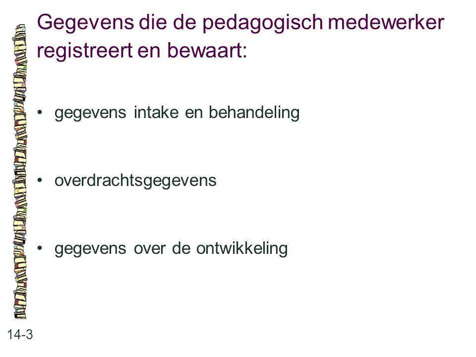 Gegevens die de pedagogisch medewerker registreert en bewaart: 14-3 gegevens intake en behandeling overdrachtsgegevens gegevens over de ontwikkeling