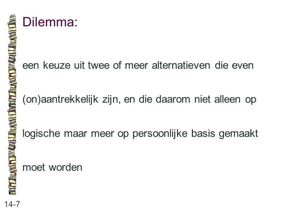 Dilemma: 14-7 een keuze uit twee of meer alternatieven die even (on)aantrekkelijk zijn, en die daarom niet alleen op logische maar meer op persoonlijke basis gemaakt moet worden