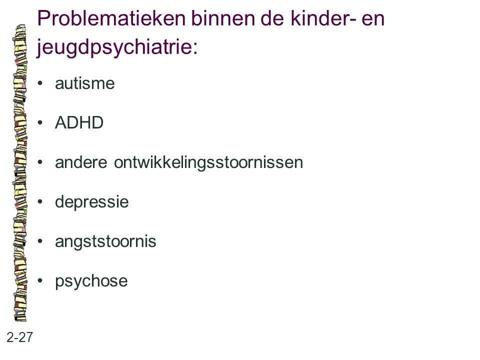 Problematieken binnen de kinder- en jeugdpsychiatrie: 2-27 autisme ADHD andere ontwikkelingsstoornissen depressie angststoornis psychose