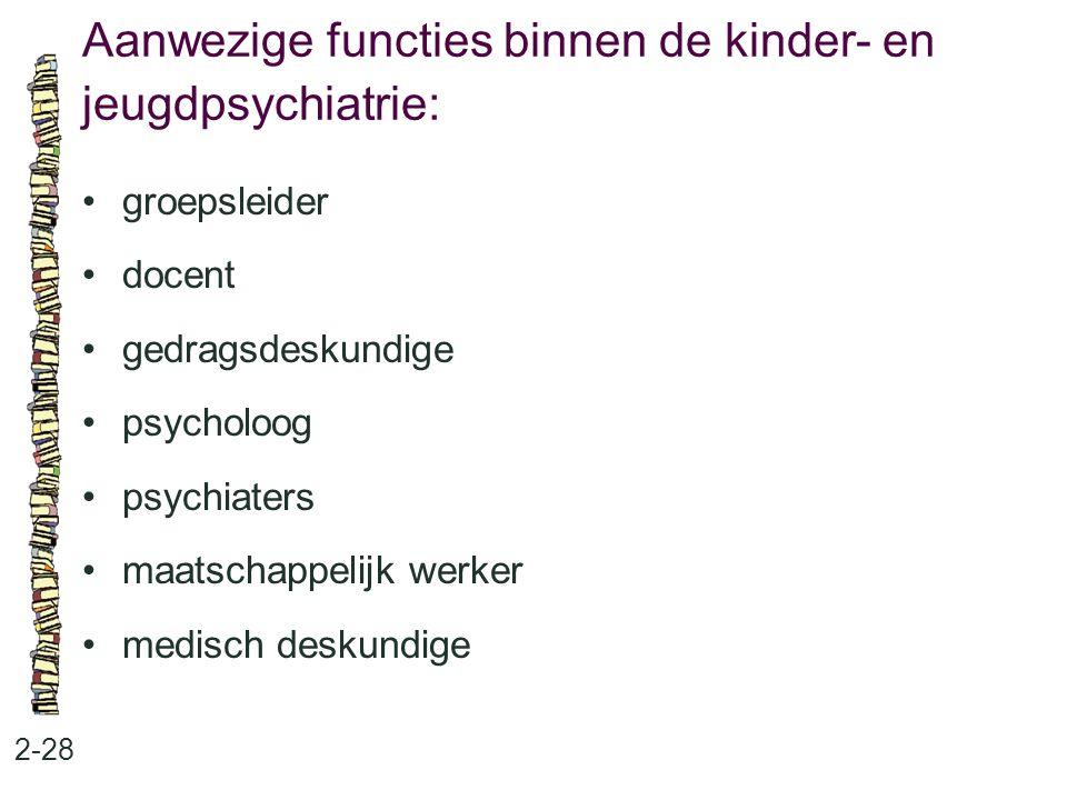 Aanwezige functies binnen de kinder- en jeugdpsychiatrie: 2-28 groepsleider docent gedragsdeskundige psycholoog psychiaters maatschappelijk werker medisch deskundige