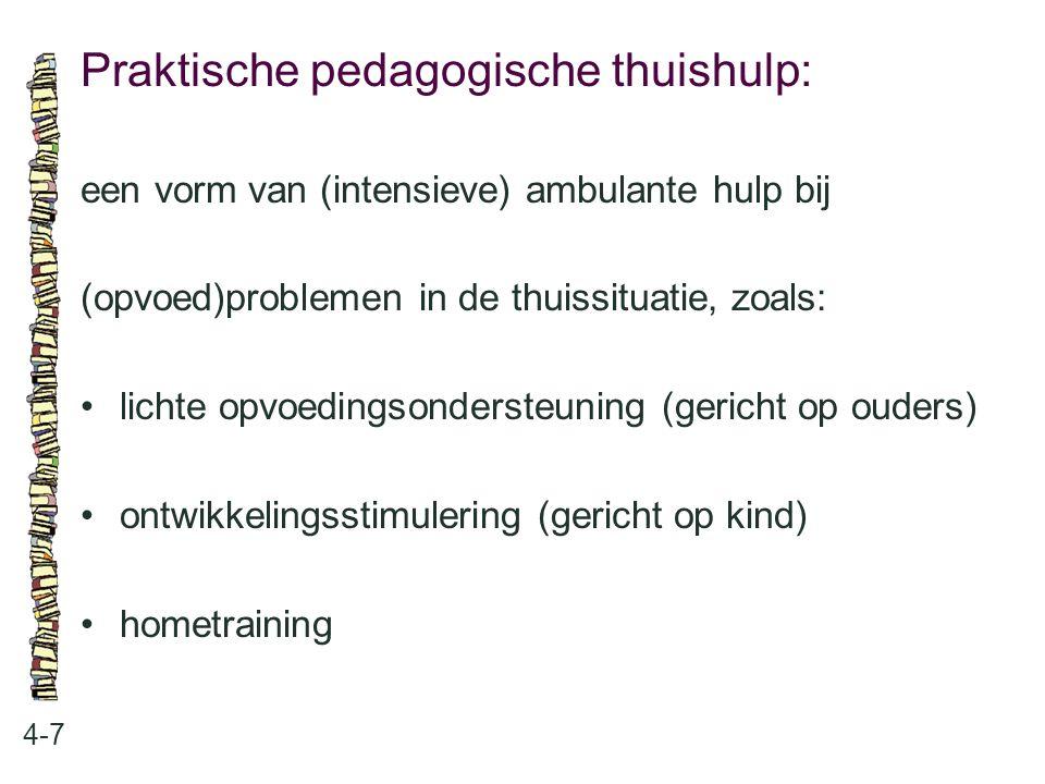 Praktische pedagogische thuishulp: 4-7 een vorm van (intensieve) ambulante hulp bij (opvoed)problemen in de thuissituatie, zoals: lichte opvoedingsondersteuning (gericht op ouders) ontwikkelingsstimulering (gericht op kind) hometraining