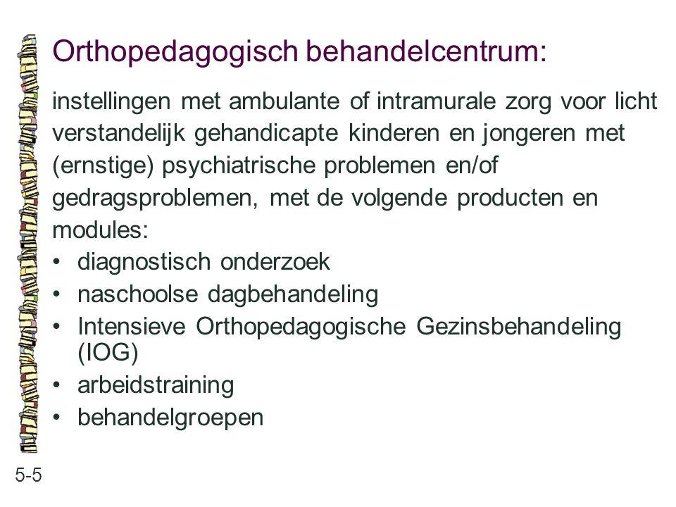 Orthopedagogisch behandelcentrum: 5-5 instellingen met ambulante of intramurale zorg voor licht verstandelijk gehandicapte kinderen en jongeren met (ernstige) psychiatrische problemen en/of gedragsproblemen, met de volgende producten en modules: diagnostisch onderzoek naschoolse dagbehandeling Intensieve Orthopedagogische Gezinsbehandeling (IOG) arbeidstraining behandelgroepen