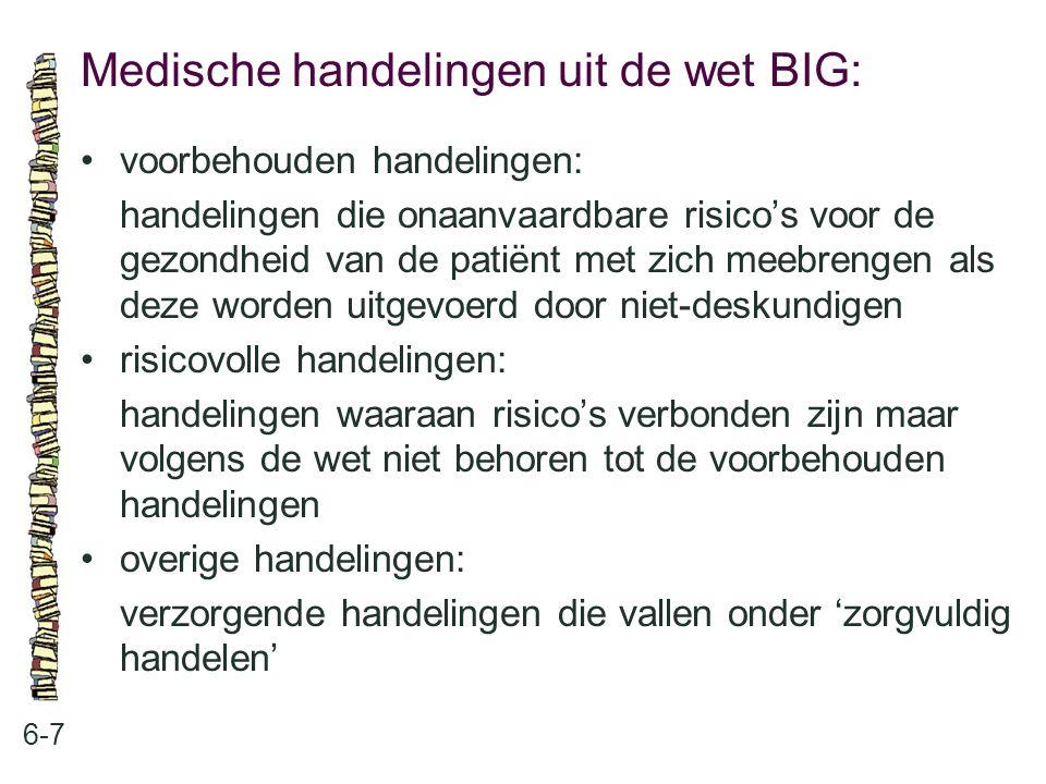 Medische handelingen uit de wet BIG: 6-7 voorbehouden handelingen: handelingen die onaanvaardbare risico's voor de gezondheid van de patiënt met zich meebrengen als deze worden uitgevoerd door niet-deskundigen risicovolle handelingen: handelingen waaraan risico's verbonden zijn maar volgens de wet niet behoren tot de voorbehouden handelingen overige handelingen: verzorgende handelingen die vallen onder 'zorgvuldig handelen'