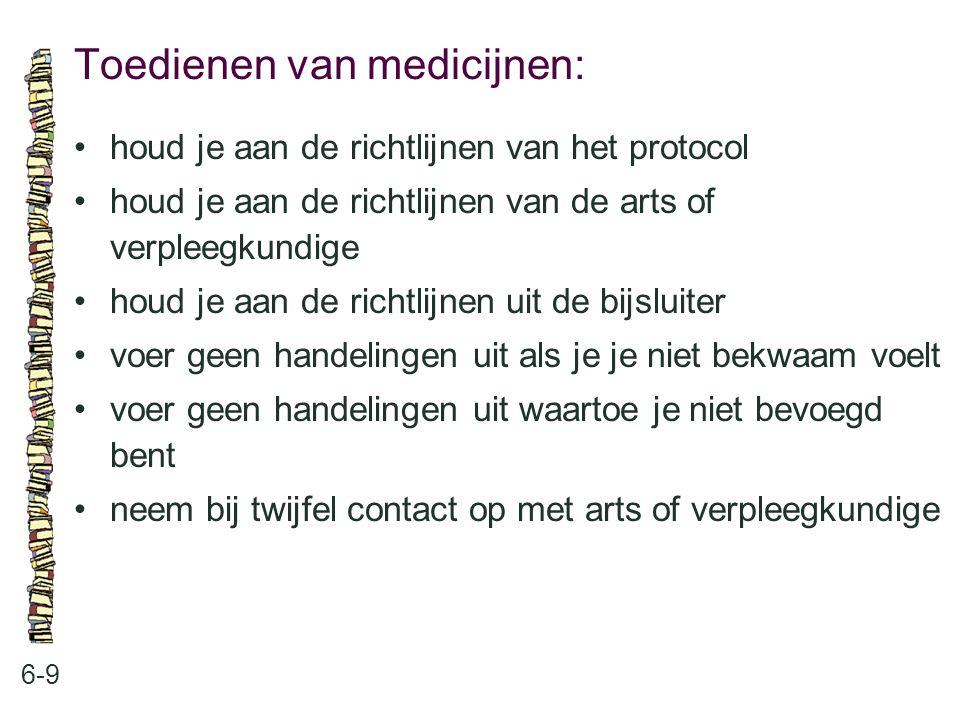 Toedienen van medicijnen: 6-9 houd je aan de richtlijnen van het protocol houd je aan de richtlijnen van de arts of verpleegkundige houd je aan de richtlijnen uit de bijsluiter voer geen handelingen uit als je je niet bekwaam voelt voer geen handelingen uit waartoe je niet bevoegd bent neem bij twijfel contact op met arts of verpleegkundige