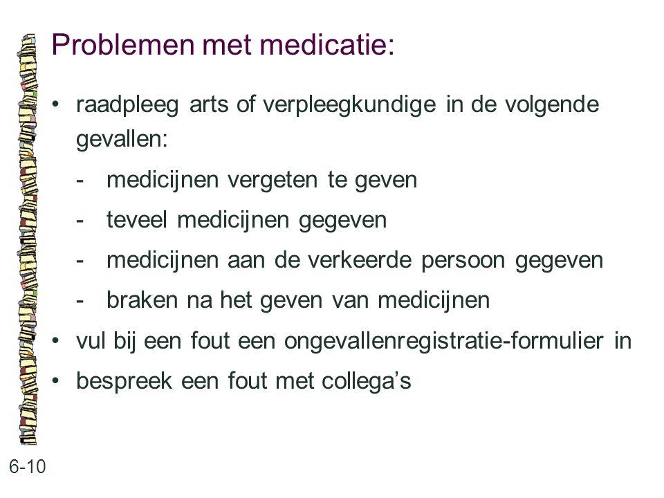 Problemen met medicatie: 6-10 raadpleeg arts of verpleegkundige in de volgende gevallen: -medicijnen vergeten te geven -teveel medicijnen gegeven -medicijnen aan de verkeerde persoon gegeven -braken na het geven van medicijnen vul bij een fout een ongevallenregistratie-formulier in bespreek een fout met collega's