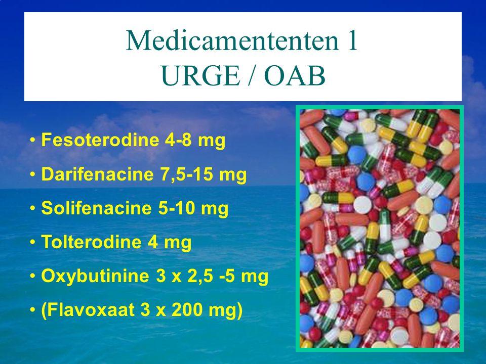 Medicamententen 1 URGE / OAB Fesoterodine 4-8 mg Darifenacine 7,5-15 mg Solifenacine 5-10 mg Tolterodine 4 mg Oxybutinine 3 x 2,5 -5 mg (Flavoxaat 3 x