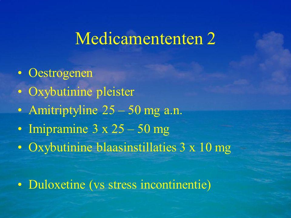 Medicamententen 2 Oestrogenen Oxybutinine pleister Amitriptyline 25 – 50 mg a.n. Imipramine 3 x 25 – 50 mg Oxybutinine blaasinstillaties 3 x 10 mg Dul
