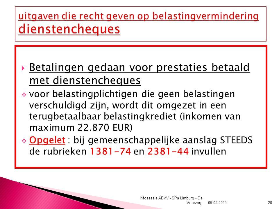  Betalingen gedaan voor prestaties betaald met dienstencheques  voor belastingplichtigen die geen belastingen verschuldigd zijn, wordt dit omgezet in een terugbetaalbaar belastingkrediet (inkomen van maximum 22.870 EUR)  Opgelet : bij gemeenschappelijke aanslag STEEDS de rubrieken 1381-74 en 2381-44 invullen 05.05.2011 Infosessie ABVV - SPa Limburg - De Voorzorg26