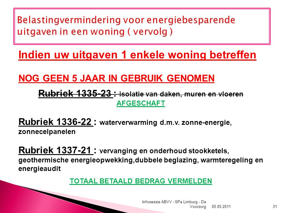 05.05.2011 Infosessie ABVV - SPa Limburg - De Voorzorg31 Indien uw uitgaven 1 enkele woning betreffen NOG GEEN 5 JAAR IN GEBRUIK GENOMEN Rubriek 1335-23 : isolatie van daken, muren en vloeren AFGESCHAFT Rubriek 1336-22 : waterverwarming d.m.v.