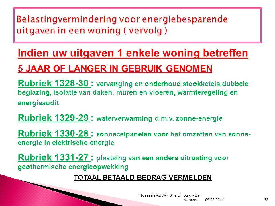05.05.2011 Infosessie ABVV - SPa Limburg - De Voorzorg32 Indien uw uitgaven 1 enkele woning betreffen 5 JAAR OF LANGER IN GEBRUIK GENOMEN Rubriek 1328-30 : vervanging en onderhoud stookketels,dubbele beglazing, isolatie van daken, muren en vloeren, warmteregeling en energieaudit Rubriek 1329-29 : waterverwarming d.m.v.