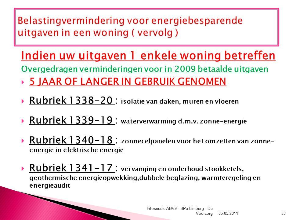 05.05.2011 Infosessie ABVV - SPa Limburg - De Voorzorg33 Indien uw uitgaven 1 enkele woning betreffen Overgedragen verminderingen voor in 2009 betaalde uitgaven  5 JAAR OF LANGER IN GEBRUIK GENOMEN  Rubriek 1338-20 : isolatie van daken, muren en vloeren  Rubriek 1339-19 : waterverwarming d.m.v.