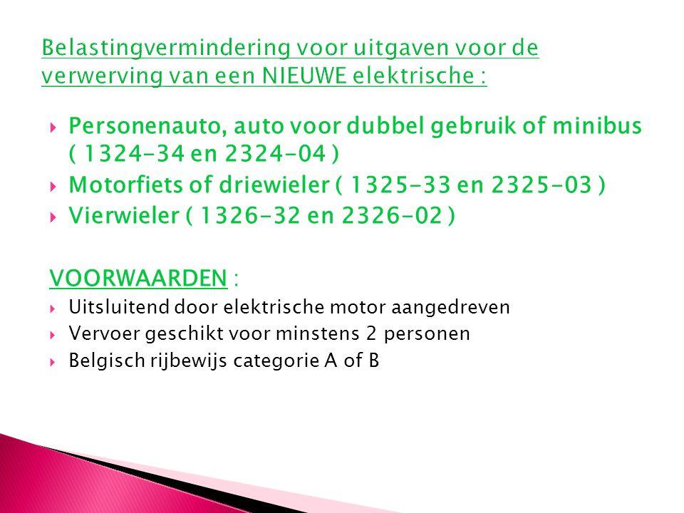  Personenauto, auto voor dubbel gebruik of minibus ( 1324-34 en 2324-04 )  Motorfiets of driewieler ( 1325-33 en 2325-03 )  Vierwieler ( 1326-32 en 2326-02 ) VOORWAARDEN :  Uitsluitend door elektrische motor aangedreven  Vervoer geschikt voor minstens 2 personen  Belgisch rijbewijs categorie A of B