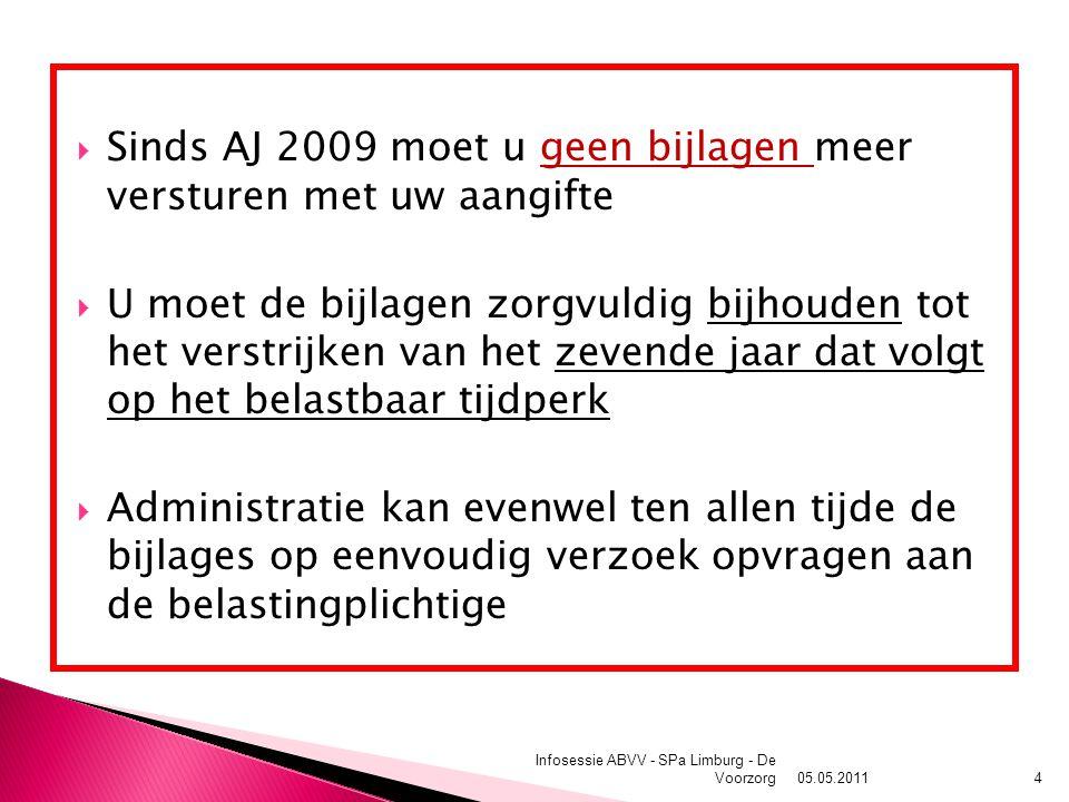  Sinds AJ 2009 moet u geen bijlagen meer versturen met uw aangifte  U moet de bijlagen zorgvuldig bijhouden tot het verstrijken van het zevende jaar dat volgt op het belastbaar tijdperk  Administratie kan evenwel ten allen tijde de bijlages op eenvoudig verzoek opvragen aan de belastingplichtige 05.05.2011 Infosessie ABVV - SPa Limburg - De Voorzorg4
