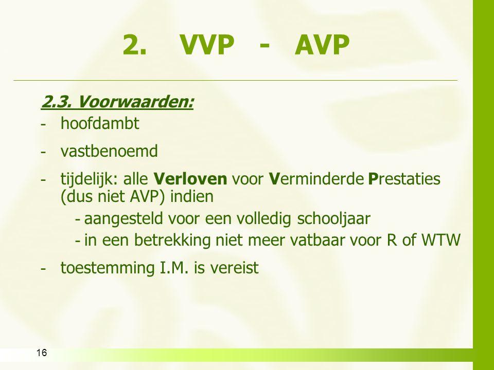 16 2. VVP - AVP 2.3. Voorwaarden: - hoofdambt - vastbenoemd - tijdelijk: alle Verloven voor Verminderde Prestaties (dus niet AVP) indien - aangesteld