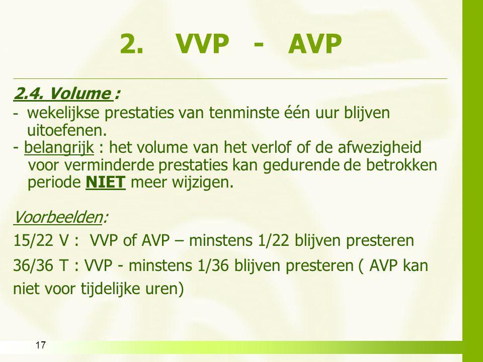17 2. VVP - AVP 2.4. Volume : - wekelijkse prestaties van tenminste één uur blijven uitoefenen. - belangrijk : het volume van het verlof of de afwezig