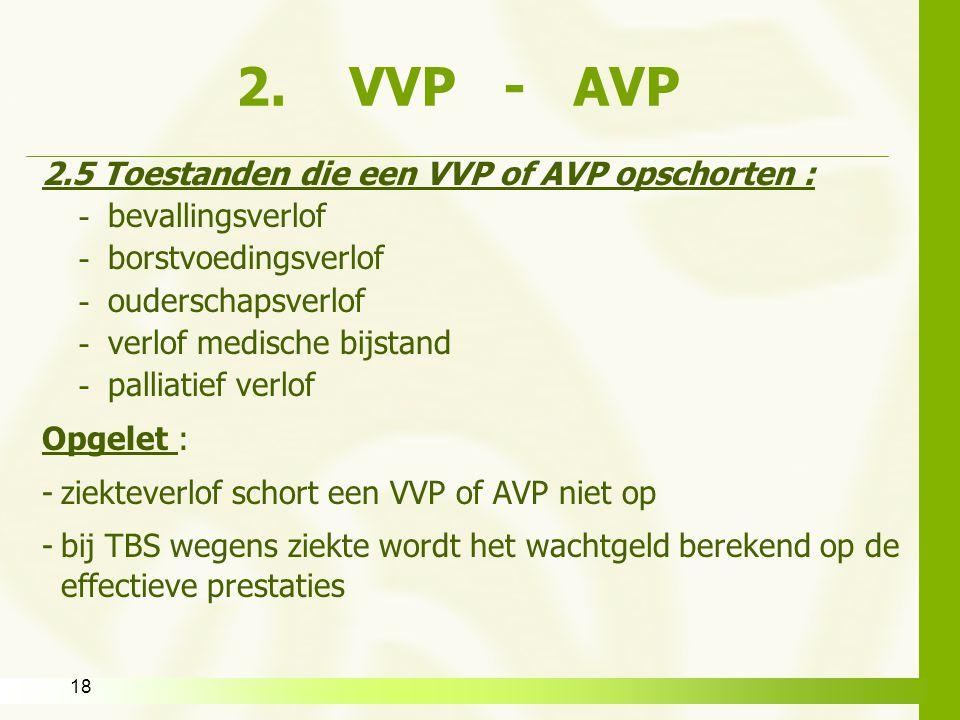 18 2. VVP - AVP 2.5 Toestanden die een VVP of AVP opschorten : - bevallingsverlof - borstvoedingsverlof - ouderschapsverlof - verlof medische bijstand