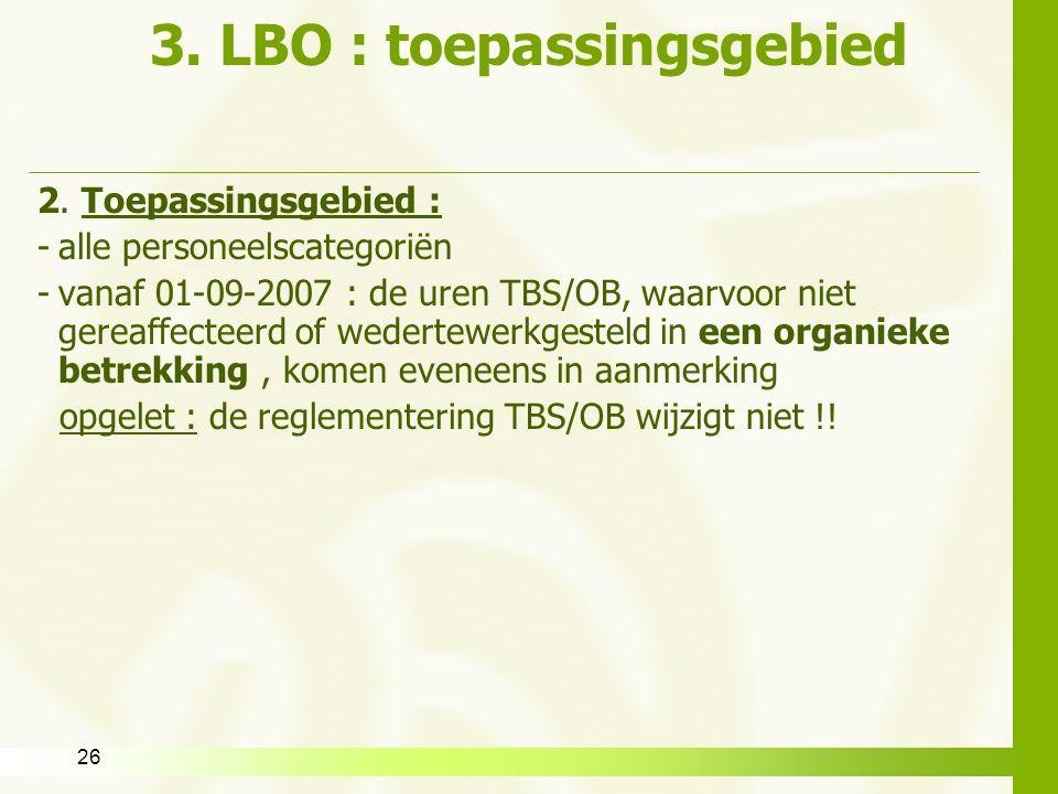 26 3. LBO : toepassingsgebied 2. Toepassingsgebied : -alle personeelscategoriën -vanaf 01-09-2007 : de uren TBS/OB, waarvoor niet gereaffecteerd of we