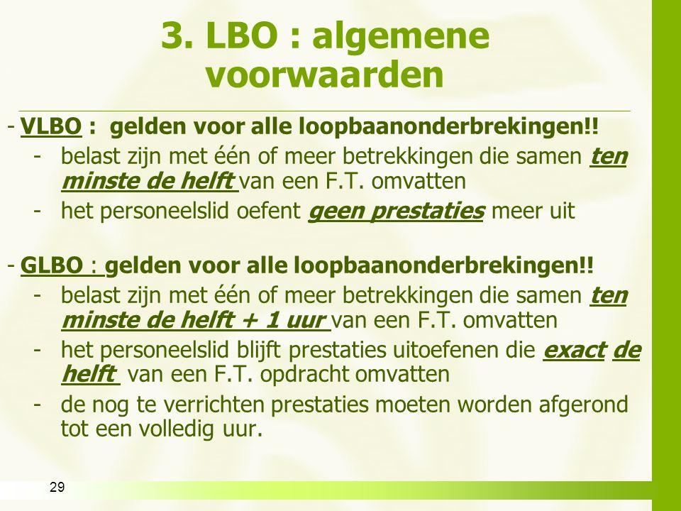 29 3. LBO : algemene voorwaarden -VLBO : gelden voor alle loopbaanonderbrekingen!! -belast zijn met één of meer betrekkingen die samen ten minste de h