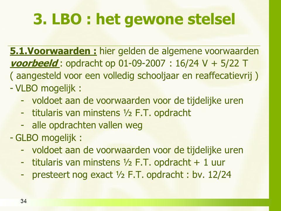 34 3. LBO : het gewone stelsel 5.1.Voorwaarden : hier gelden de algemene voorwaarden voorbeeld : opdracht op 01-09-2007 : 16/24 V + 5/22 T ( aangestel