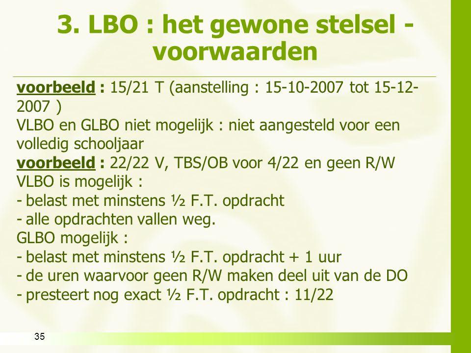 35 3. LBO : het gewone stelsel - voorwaarden voorbeeld : 15/21 T (aanstelling : 15-10-2007 tot 15-12- 2007 ) VLBO en GLBO niet mogelijk : niet aangest